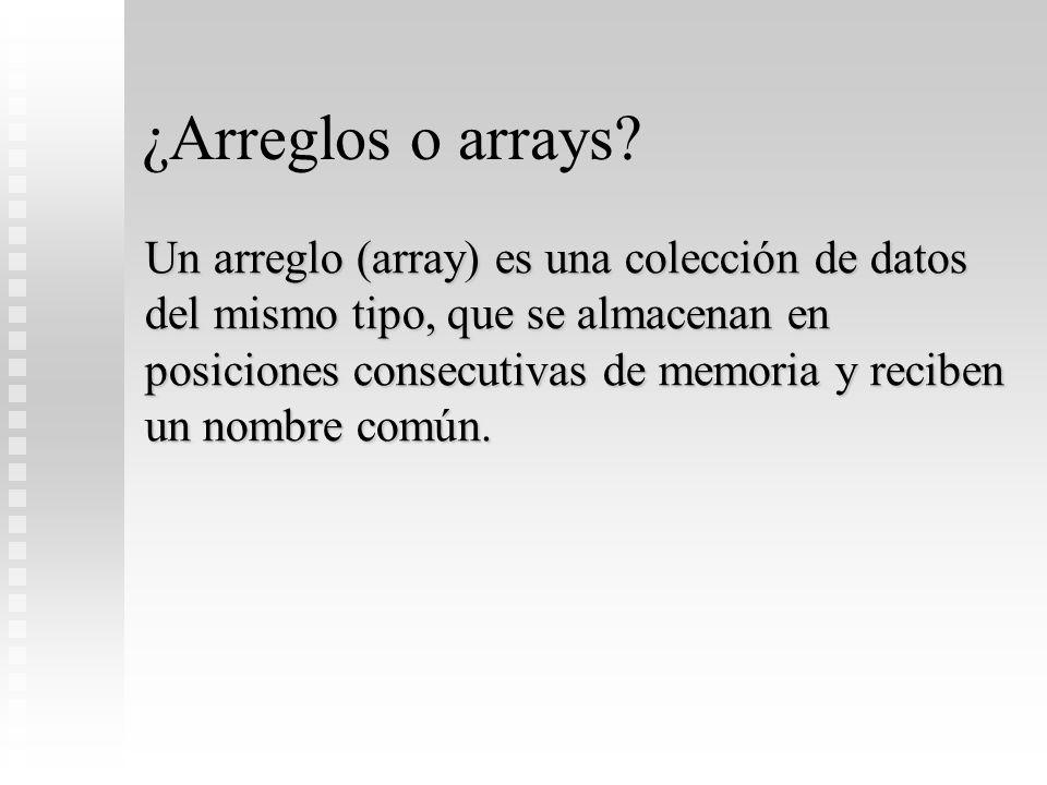 ¿Arreglos o arrays? Un arreglo (array) es una colección de datos del mismo tipo, que se almacenan en posiciones consecutivas de memoria y reciben un n