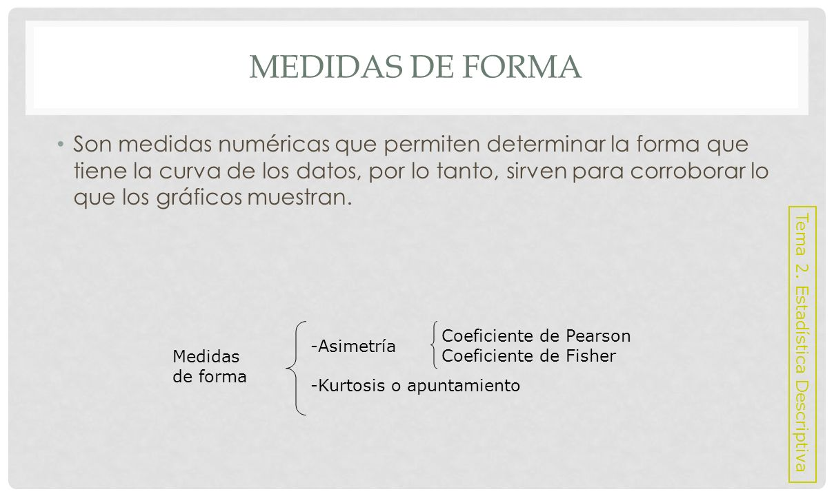 MEDIDAS DE FORMA: ASIMETRÍA Permiten estudiar la forma de la curva, dependiendo de cómo se agrupan los datos.