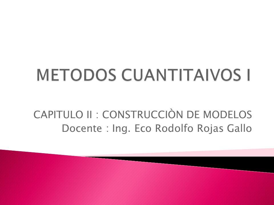 CAPITULO II : CONSTRUCCIÒN DE MODELOS Docente : Ing. Eco Rodolfo Rojas Gallo