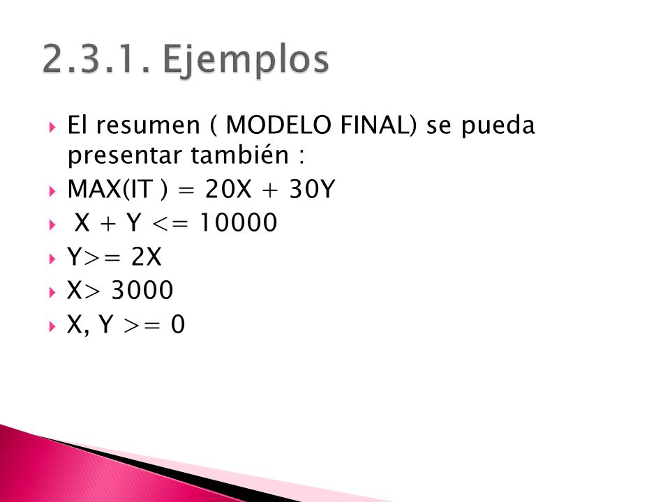 El resumen ( MODELO FINAL) se pueda presentar también : MAX(IT ) = 20X + 30Y X + Y <= 10000 Y>= 2X X> 3000 X, Y >= 0