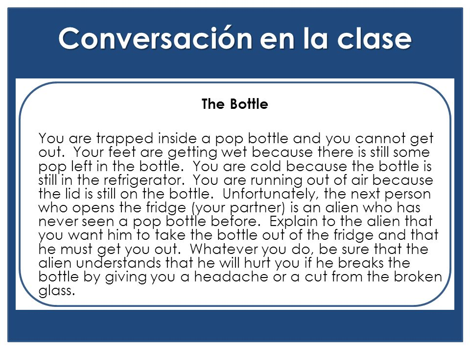 Conversación en la clase The Bottle You are trapped inside a pop bottle and you cannot get out. Your feet are getting wet because there is still some