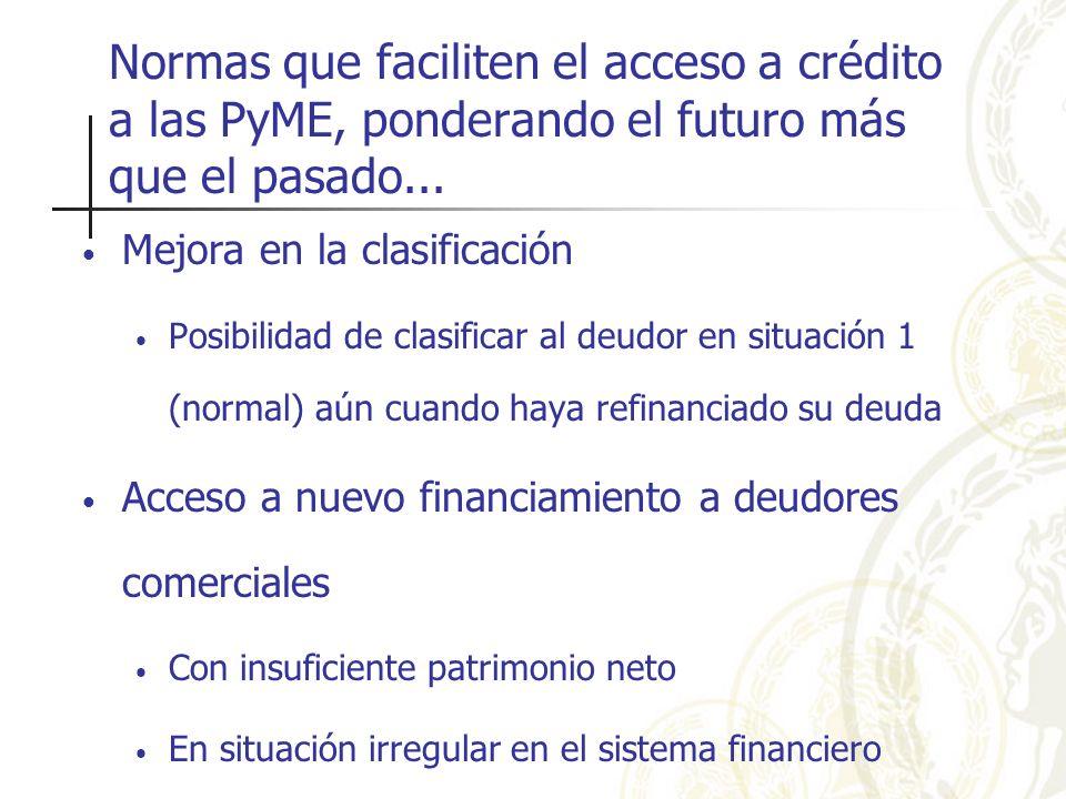 Normas que faciliten el acceso a crédito a las PyME, ponderando el futuro más que el pasado... Mejora en la clasificación Posibilidad de clasificar al