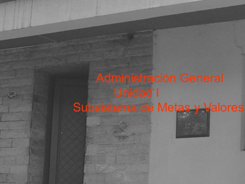 Unidad I Subsistema de Metas y Valores Administración General Unidad I Subsistema de Metas y Valores