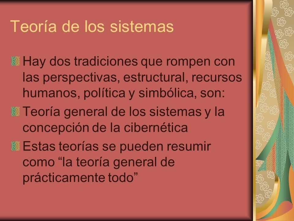 Teoría de los sistemas Hay dos tradiciones que rompen con las perspectivas, estructural, recursos humanos, política y simbólica, son: Teoría general d