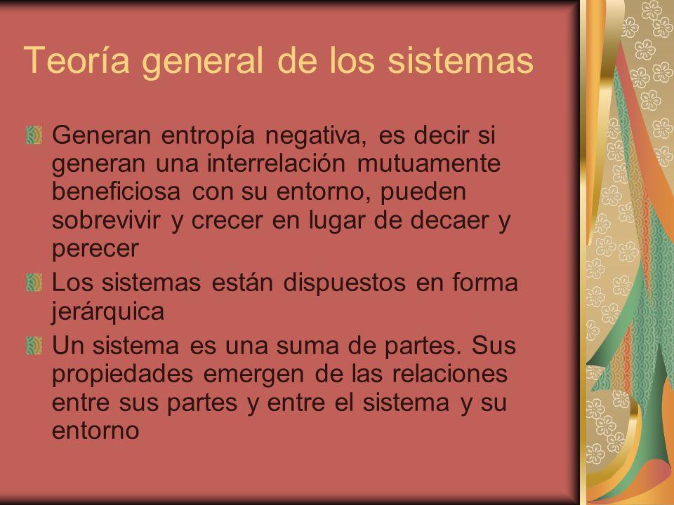 Teoría general de los sistemas Generan entropía negativa, es decir si generan una interrelación mutuamente beneficiosa con su entorno, pueden sobreviv