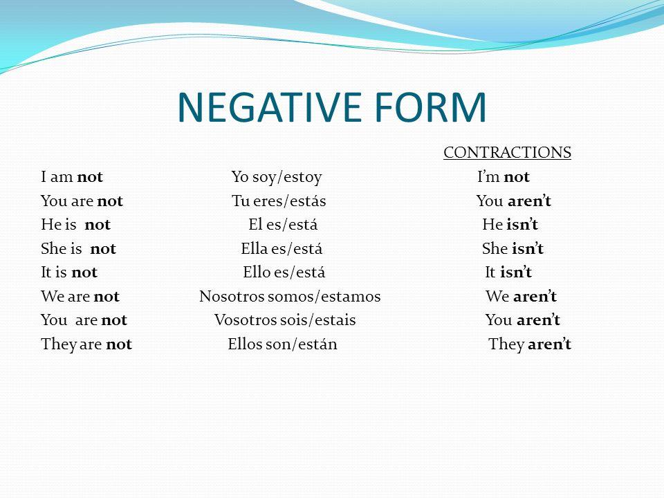 NEGATIVE FORM CONTRACTIONS I am not Yo soy/estoy Im not You are not Tu eres/estás You arent He is not El es/está He isnt She is not Ella es/está She i