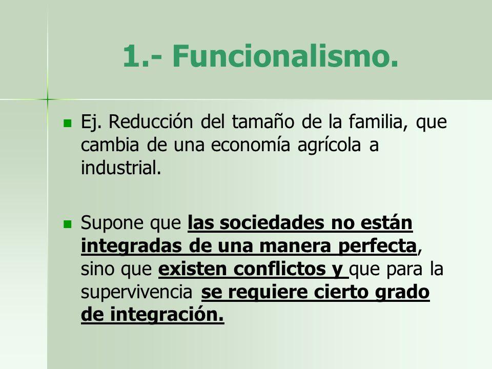 1.- Funcionalismo. Ej. Reducción del tamaño de la familia, que cambia de una economía agrícola a industrial. Supone que las sociedades no están integr