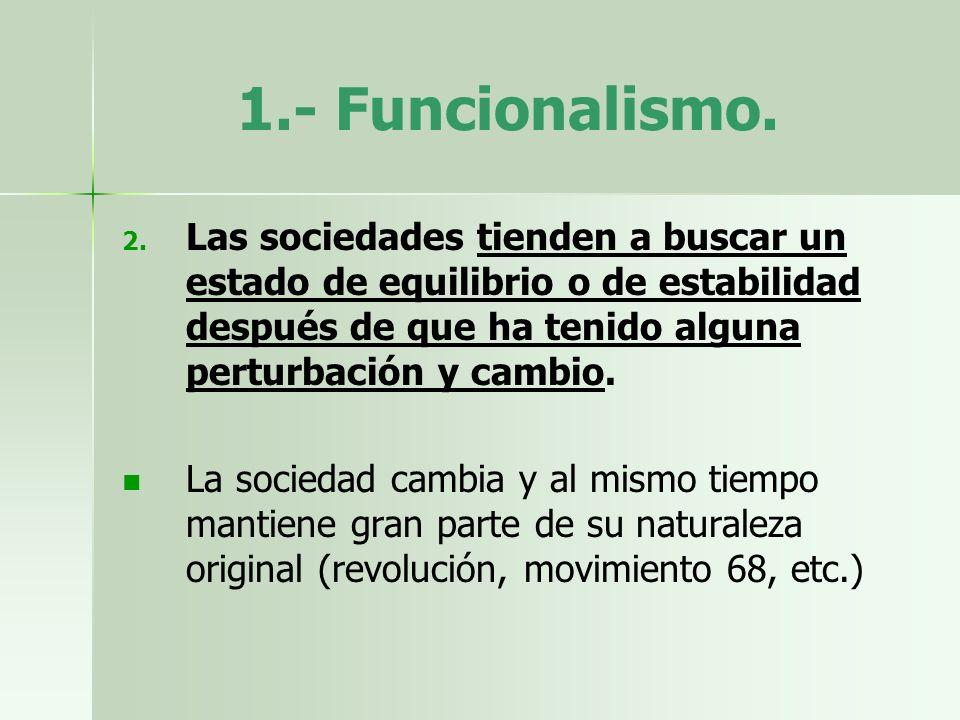 1.- Funcionalismo. 2. 2. Las sociedades tienden a buscar un estado de equilibrio o de estabilidad después de que ha tenido alguna perturbación y cambi