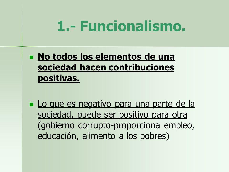 1.- Funcionalismo. No todos los elementos de una sociedad hacen contribuciones positivas. Lo que es negativo para una parte de la sociedad, puede ser