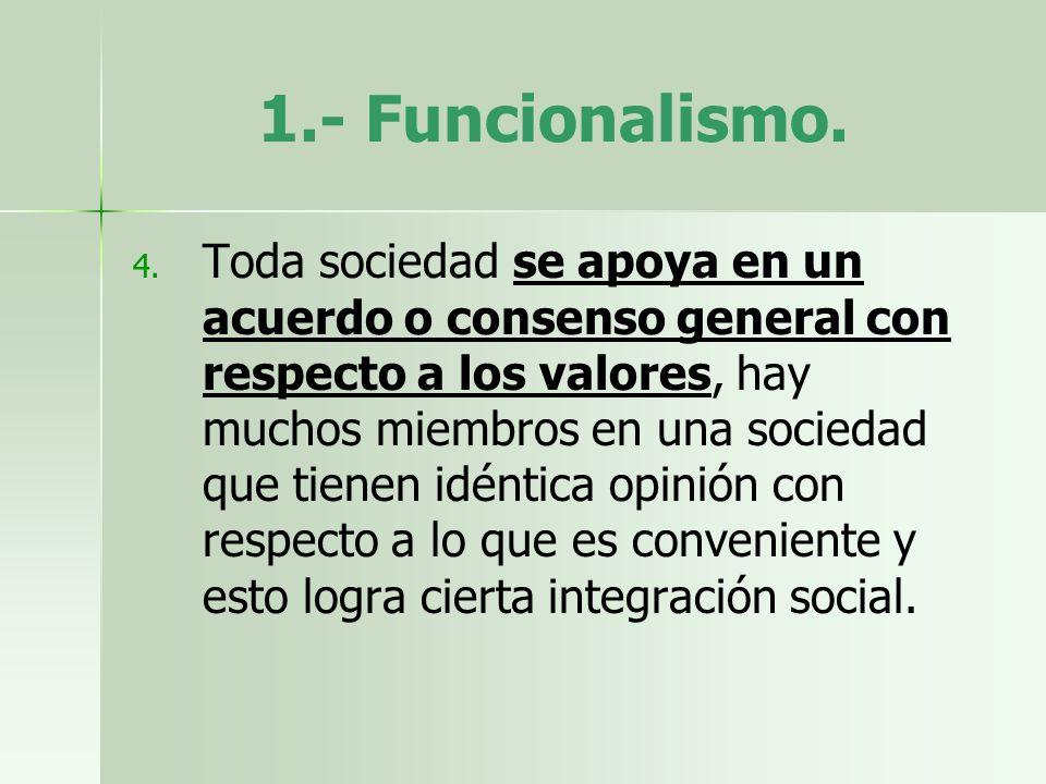 1.- Funcionalismo. 4. 4. Toda sociedad se apoya en un acuerdo o consenso general con respecto a los valores, hay muchos miembros en una sociedad que t