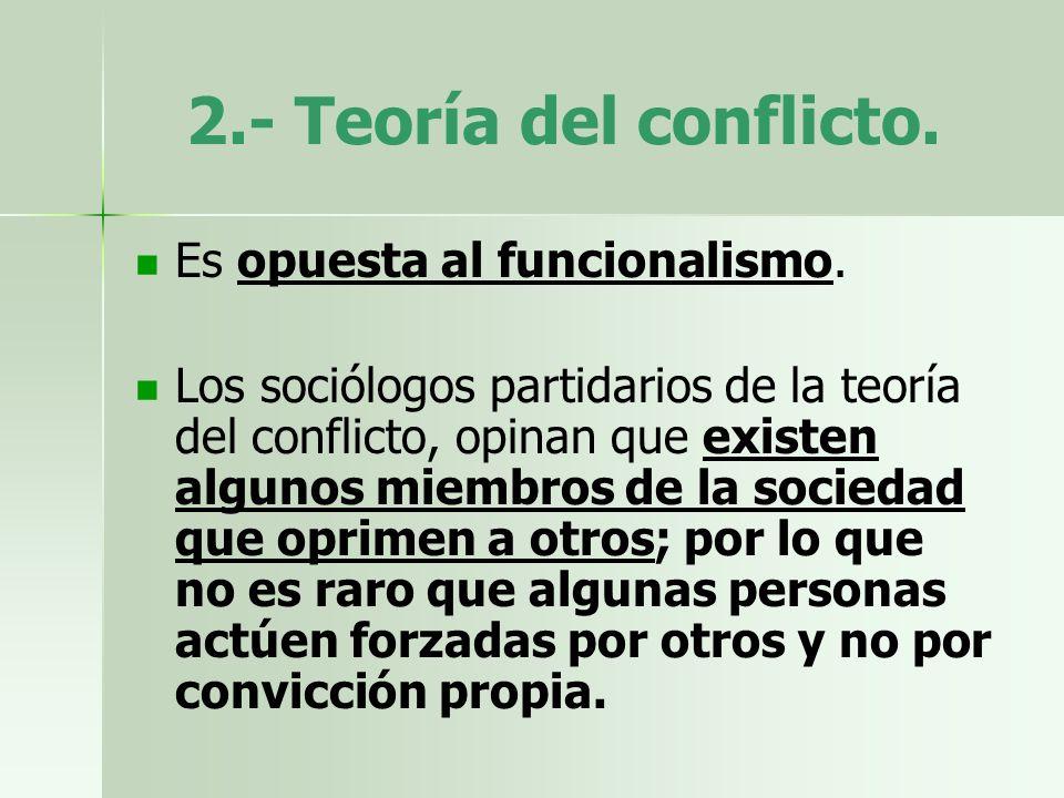 2.- Teoría del conflicto. Es opuesta al funcionalismo. Los sociólogos partidarios de la teoría del conflicto, opinan que existen algunos miembros de l