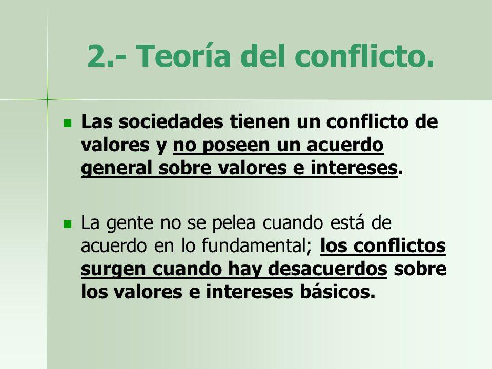 2.- Teoría del conflicto. Las sociedades tienen un conflicto de valores y no poseen un acuerdo general sobre valores e intereses. La gente no se pelea