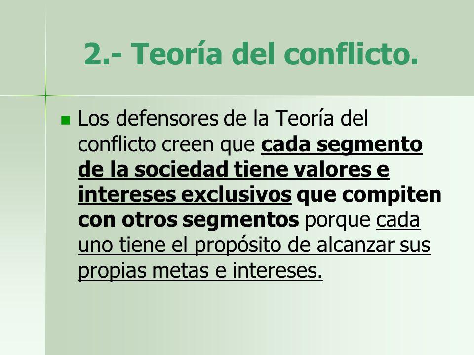 2.- Teoría del conflicto. Los defensores de la Teoría del conflicto creen que cada segmento de la sociedad tiene valores e intereses exclusivos que co