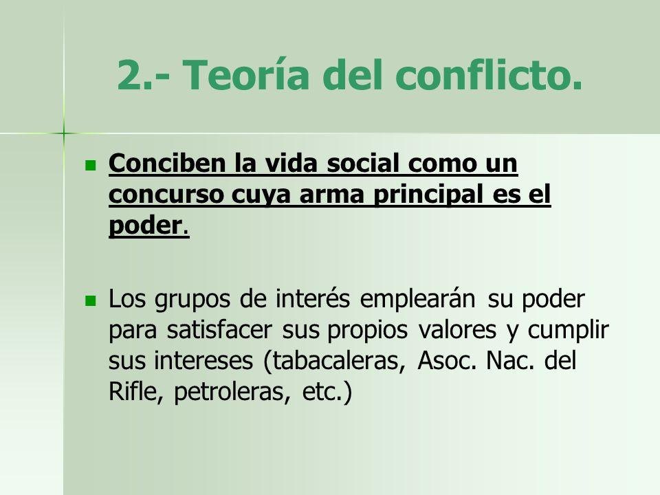 2.- Teoría del conflicto. Conciben la vida social como un concurso cuya arma principal es el poder. Los grupos de interés emplearán su poder para sati
