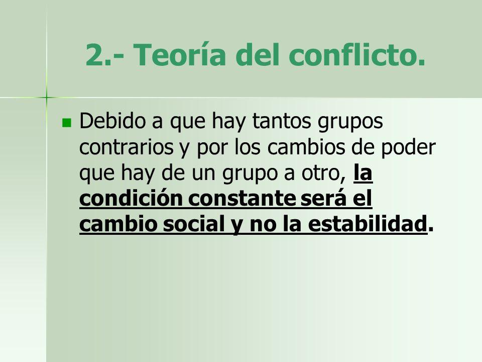 2.- Teoría del conflicto. Debido a que hay tantos grupos contrarios y por los cambios de poder que hay de un grupo a otro, la condición constante será
