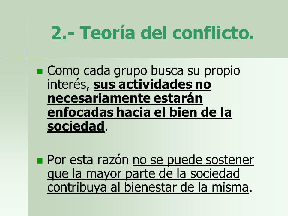 2.- Teoría del conflicto. Como cada grupo busca su propio interés, sus actividades no necesariamente estarán enfocadas hacia el bien de la sociedad. P
