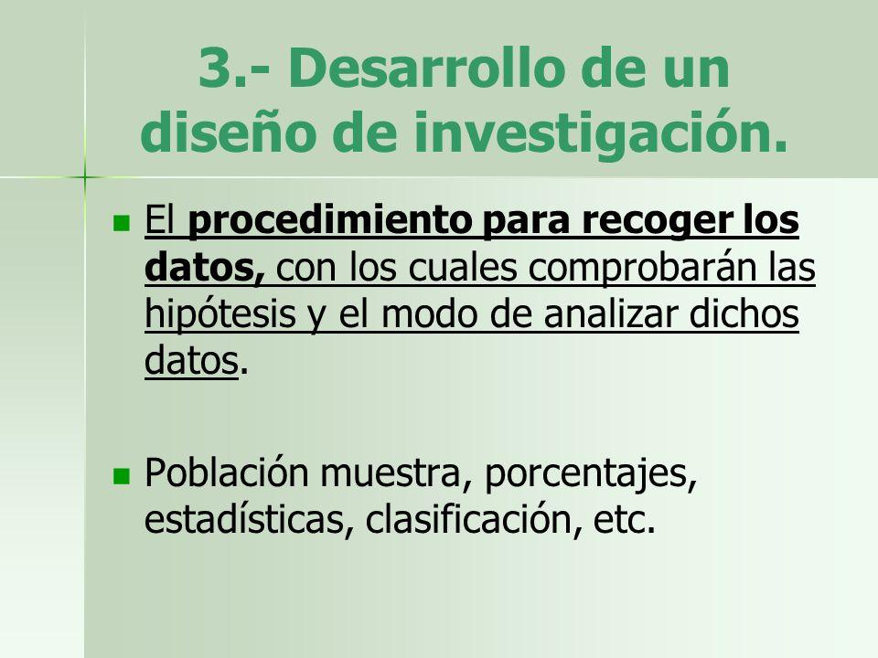 3.- Desarrollo de un diseño de investigación. El procedimiento para recoger los datos, con los cuales comprobarán las hipótesis y el modo de analizar