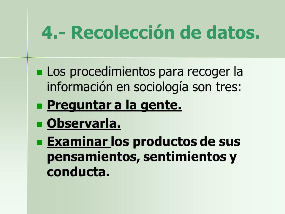4.- Recolección de datos. Los procedimientos para recoger la información en sociología son tres: Preguntar a la gente. Observarla. Examinar los produc
