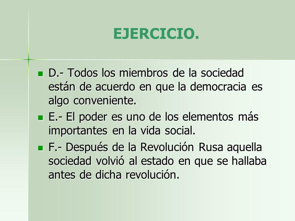 EJERCICIO. D.- Todos los miembros de la sociedad están de acuerdo en que la democracia es algo conveniente. D.- Todos los miembros de la sociedad está