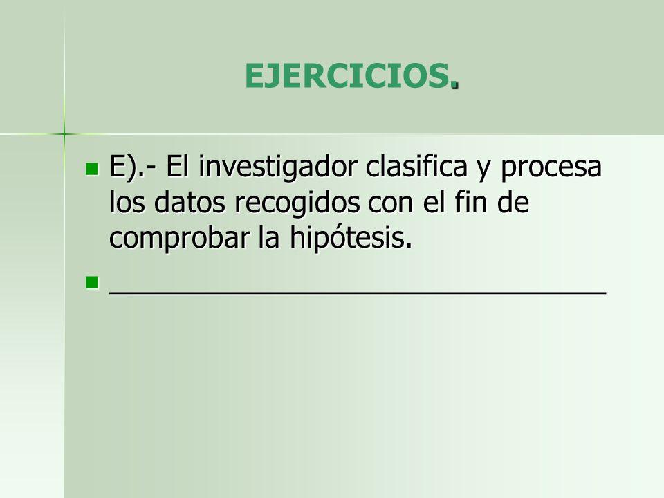 . EJERCICIOS. E).- El investigador clasifica y procesa los datos recogidos con el fin de comprobar la hipótesis. E).- El investigador clasifica y proc