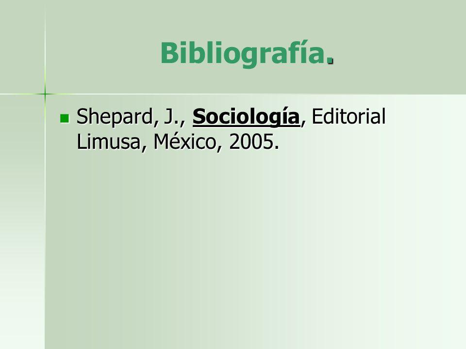 . Bibliografía. Shepard, J., Sociología, Editorial Limusa, México, 2005. Shepard, J., Sociología, Editorial Limusa, México, 2005.