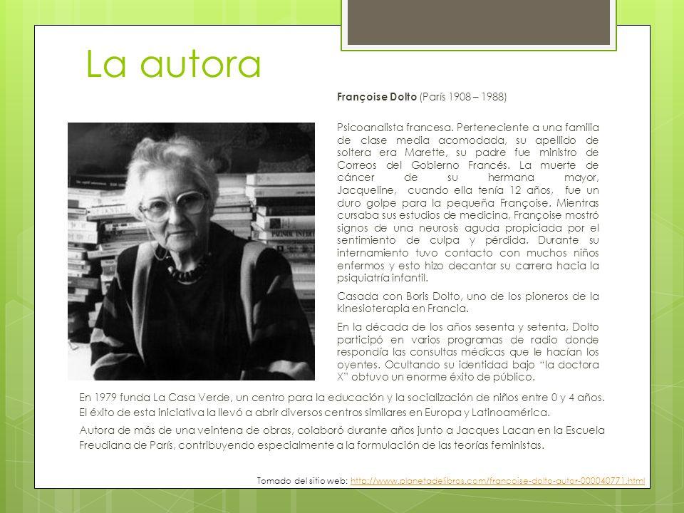 La autora Françoise Dolto (París 1908 – 1988) Psicoanalista francesa. Perteneciente a una familia de clase media acomodada, su apellido de soltera era