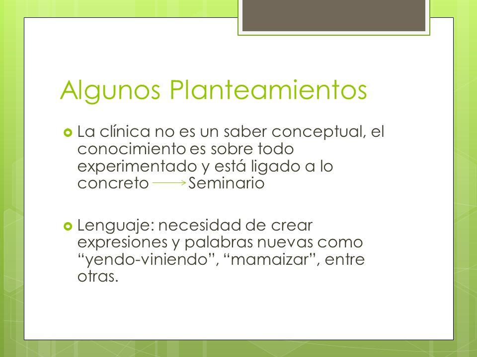Algunos Planteamientos La clínica no es un saber conceptual, el conocimiento es sobre todo experimentado y está ligado a lo concreto Seminario Lenguaj