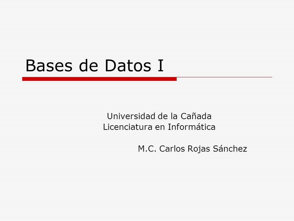 Bases de Datos I Universidad de la Cañada Licenciatura en Informática M.C. Carlos Rojas Sánchez