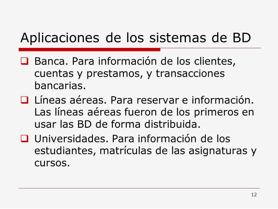 12 Aplicaciones de los sistemas de BD Banca. Para información de los clientes, cuentas y prestamos, y transacciones bancarias. Líneas aéreas. Para res