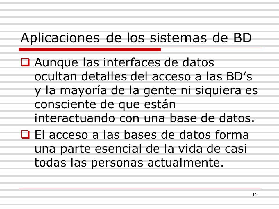 15 Aplicaciones de los sistemas de BD Aunque las interfaces de datos ocultan detalles del acceso a las BDs y la mayoría de la gente ni siquiera es con