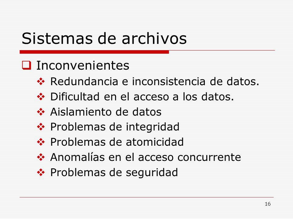 16 Sistemas de archivos Inconvenientes Redundancia e inconsistencia de datos. Dificultad en el acceso a los datos. Aislamiento de datos Problemas de i