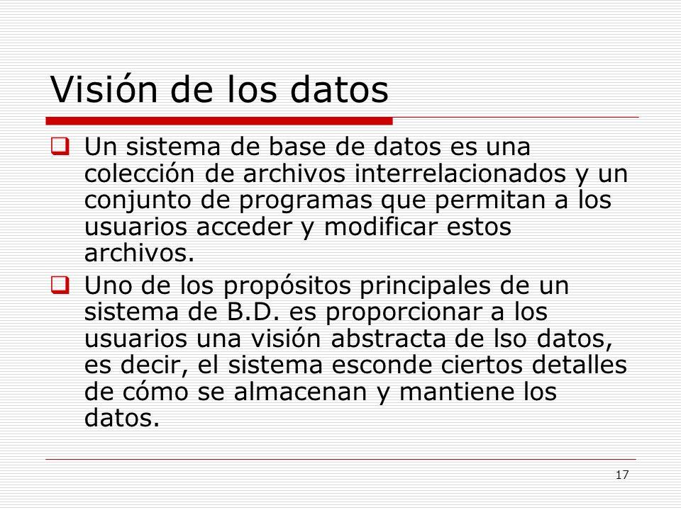 17 Visión de los datos Un sistema de base de datos es una colección de archivos interrelacionados y un conjunto de programas que permitan a los usuari