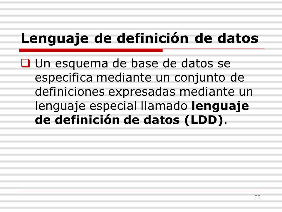 33 Lenguaje de definición de datos Un esquema de base de datos se especifica mediante un conjunto de definiciones expresadas mediante un lenguaje espe