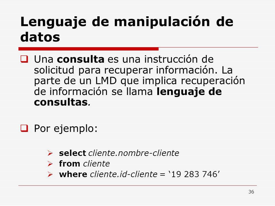 36 Lenguaje de manipulación de datos Una consulta es una instrucción de solicitud para recuperar información. La parte de un LMD que implica recuperac