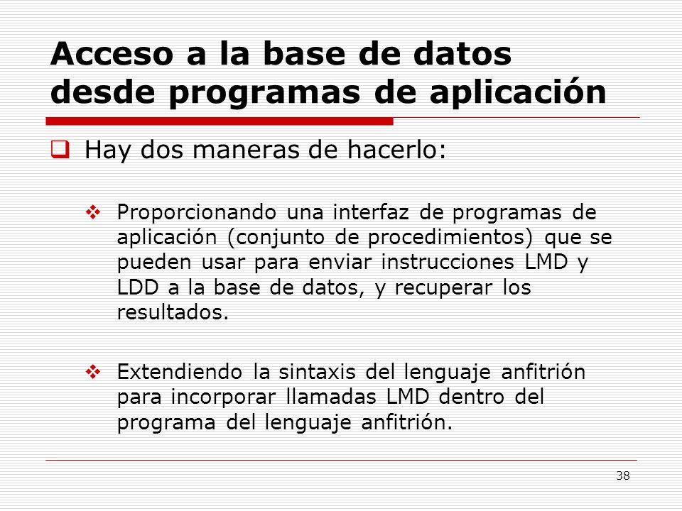 38 Acceso a la base de datos desde programas de aplicación Hay dos maneras de hacerlo: Proporcionando una interfaz de programas de aplicación (conjunt