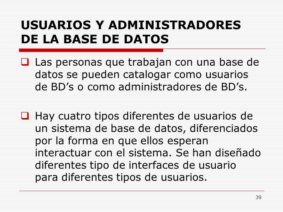 39 USUARIOS Y ADMINISTRADORES DE LA BASE DE DATOS Las personas que trabajan con una base de datos se pueden catalogar como usuarios de BDs o como admi