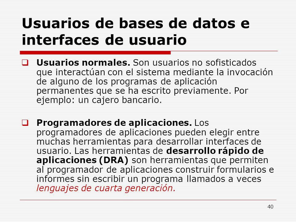 40 Usuarios de bases de datos e interfaces de usuario Usuarios normales. Son usuarios no sofisticados que interactúan con el sistema mediante la invoc