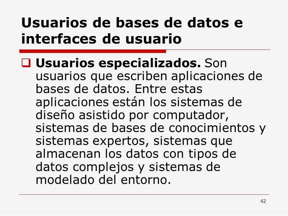 42 Usuarios de bases de datos e interfaces de usuario Usuarios especializados. Son usuarios que escriben aplicaciones de bases de datos. Entre estas a