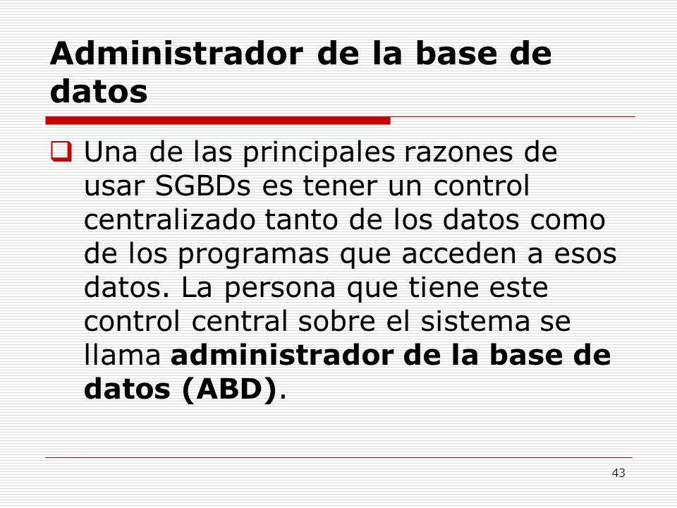 43 Administrador de la base de datos Una de las principales razones de usar SGBDs es tener un control centralizado tanto de los datos como de los prog