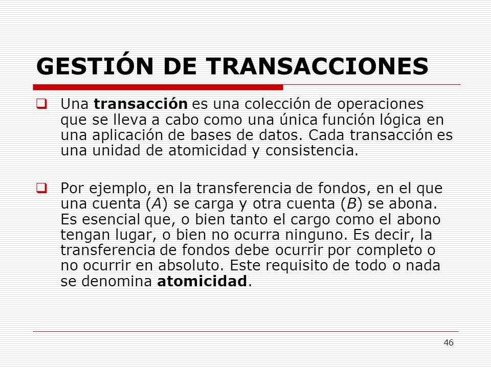 46 GESTIÓN DE TRANSACCIONES Una transacción es una colección de operaciones que se lleva a cabo como una única función lógica en una aplicación de bas