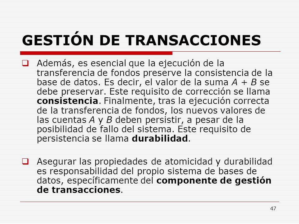 47 GESTIÓN DE TRANSACCIONES Además, es esencial que la ejecución de la transferencia de fondos preserve la consistencia de la base de datos. Es decir,
