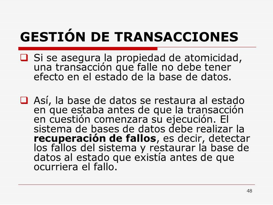 48 GESTIÓN DE TRANSACCIONES Si se asegura la propiedad de atomicidad, una transacción que falle no debe tener efecto en el estado de la base de datos.