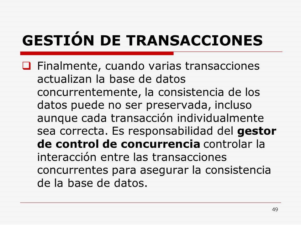49 GESTIÓN DE TRANSACCIONES Finalmente, cuando varias transacciones actualizan la base de datos concurrentemente, la consistencia de los datos puede n