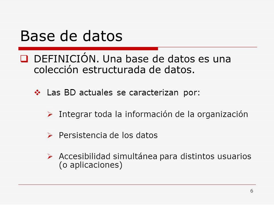 6 Base de datos DEFINICIÓN. Una base de datos es una colección estructurada de datos. Las BD actuales se caracterizan por: Integrar toda la informació