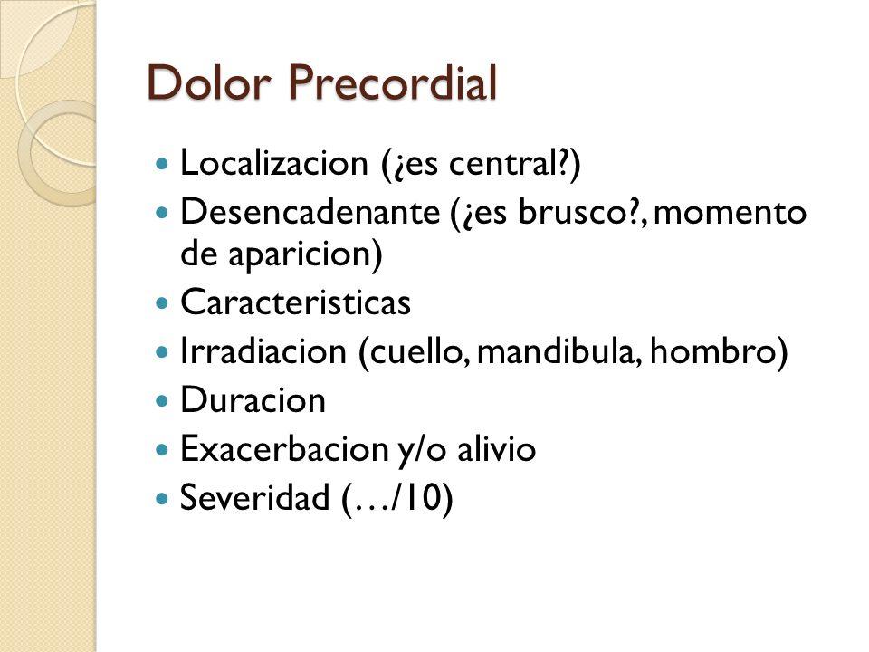 Dolor Precordial Localizacion (¿es central?) Desencadenante (¿es brusco?, momento de aparicion) Caracteristicas Irradiacion (cuello, mandibula, hombro
