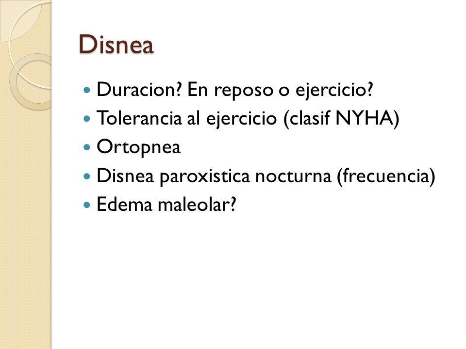 Disnea Duracion? En reposo o ejercicio? Tolerancia al ejercicio (clasif NYHA) Ortopnea Disnea paroxistica nocturna (frecuencia) Edema maleolar?