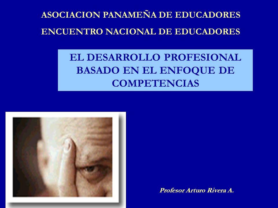 EL DESARROLLO PROFESIONAL BASADO EN EL ENFOQUE DE COMPETENCIAS Profesor Arturo Rivera A. ASOCIACION PANAMEÑA DE EDUCADORES ENCUENTRO NACIONAL DE EDUCA