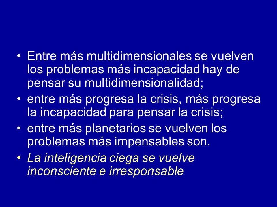 Entre más multidimensionales se vuelven los problemas más incapacidad hay de pensar su multidimensionalidad; entre más progresa la crisis, más progres