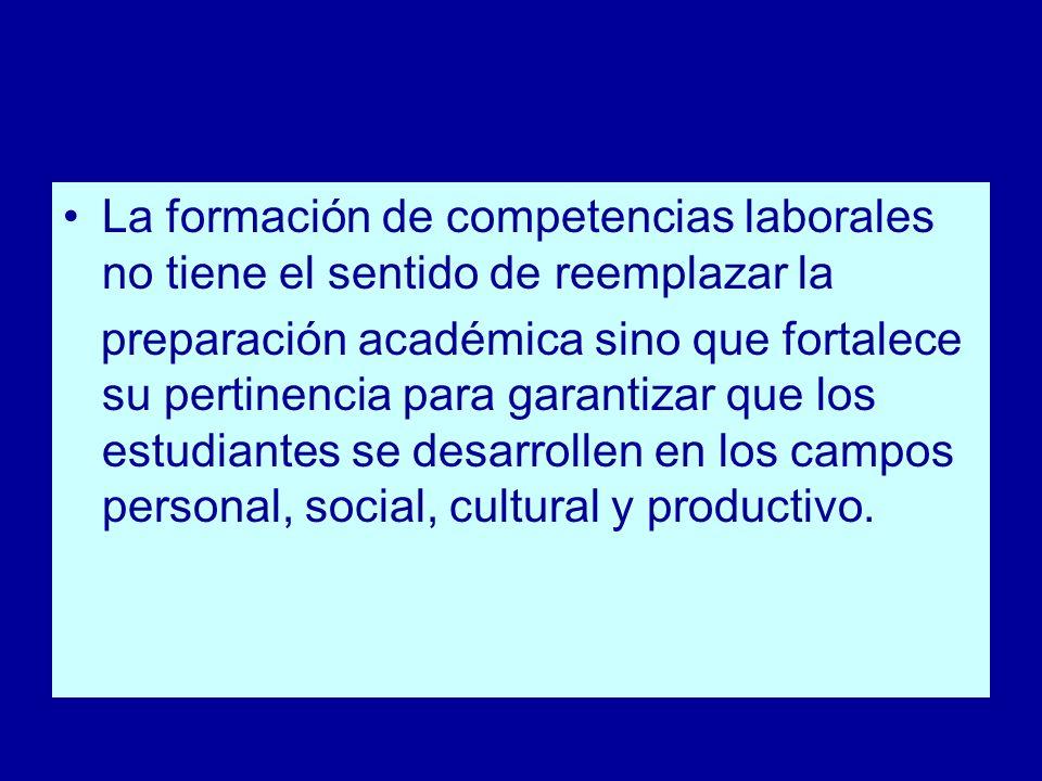 La formación de competencias laborales no tiene el sentido de reemplazar la preparación académica sino que fortalece su pertinencia para garantizar qu
