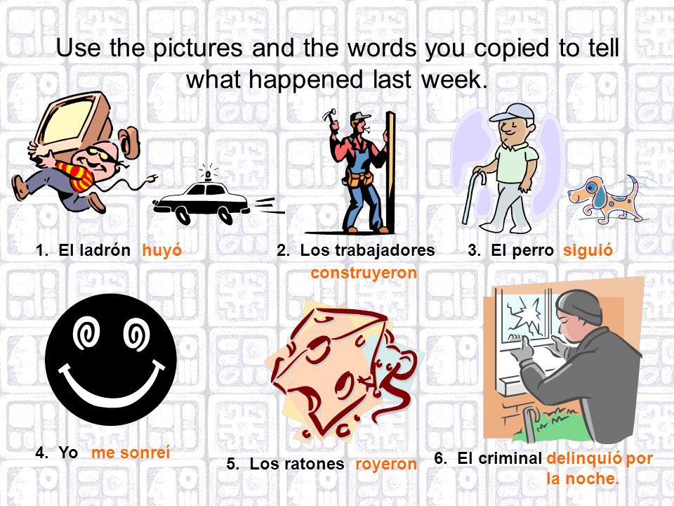 Use the pictures and the words you copied to tell what happened last week. 1. El ladrónhuyó2. Los trabajadores construyeron 3. El perrosiguió 4. Yome